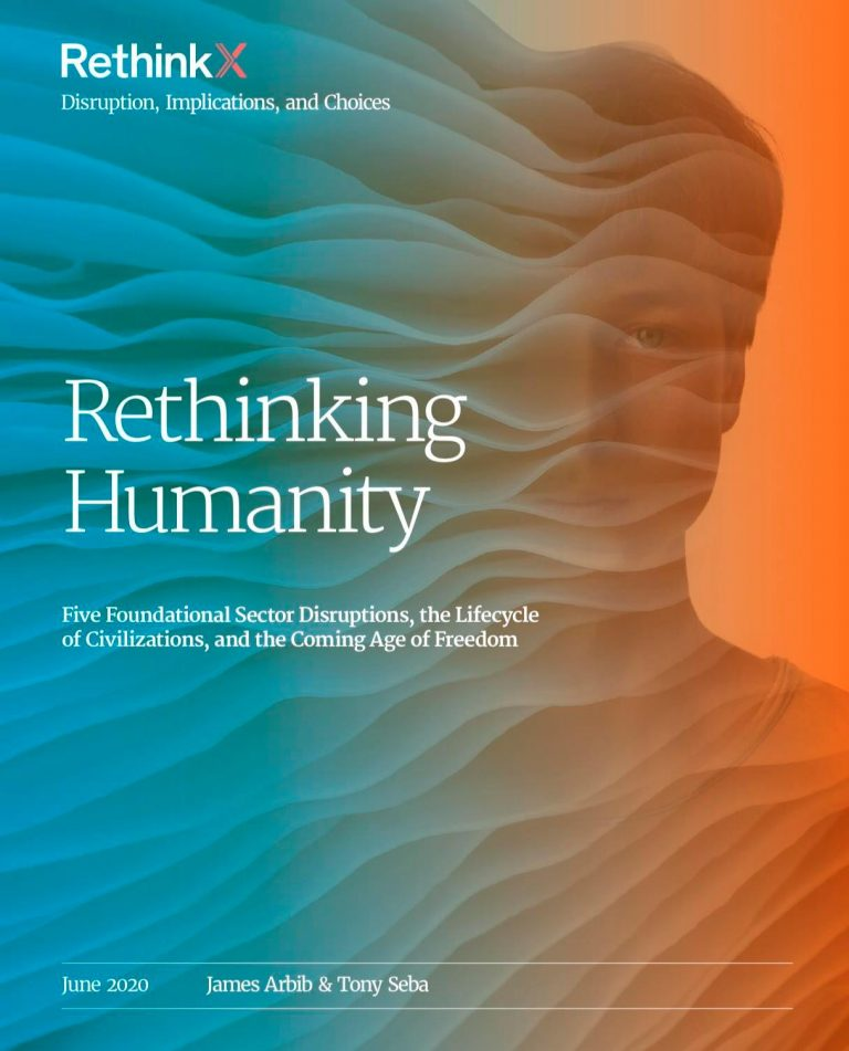 Tony Seba & James Arbib – Rethinking Humanity : Five Foundational Sector Disruption, the Lifecycle of Civilizations, and the Coming Age of Freedom